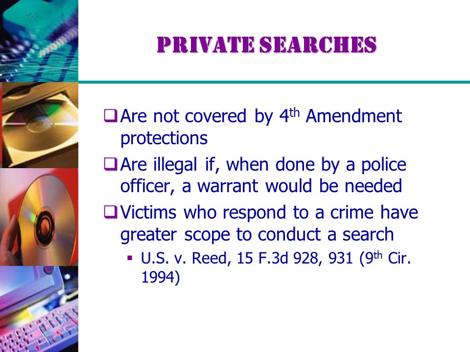 Private Searches  Are not covered by 4 th Amendment protections  Are illegal if, when done by a police officer, a warrant would be needed  Victims