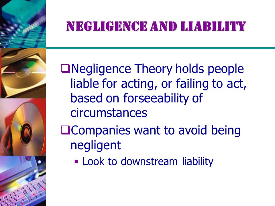 Negligence and Liability  Negligence Theory holds people liable for acting, or failing to act, based on forseeability of circumstances  Companies want to avoid being negligent  Look to downstream liability