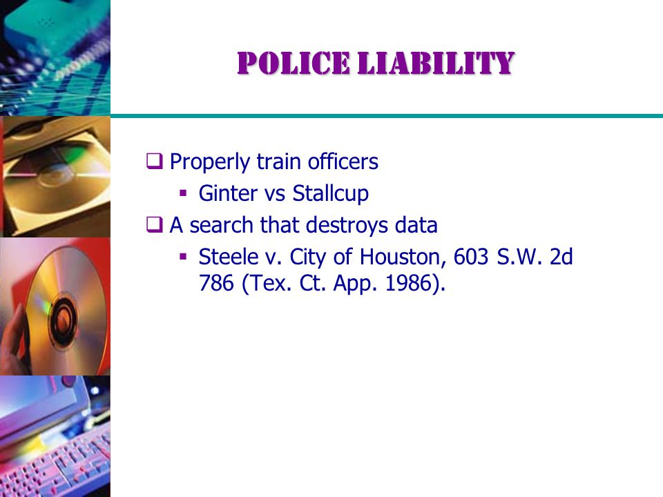 Police Liability  Properly train officers  Ginter vs Stallcup  A search that destroys data  Steele v.