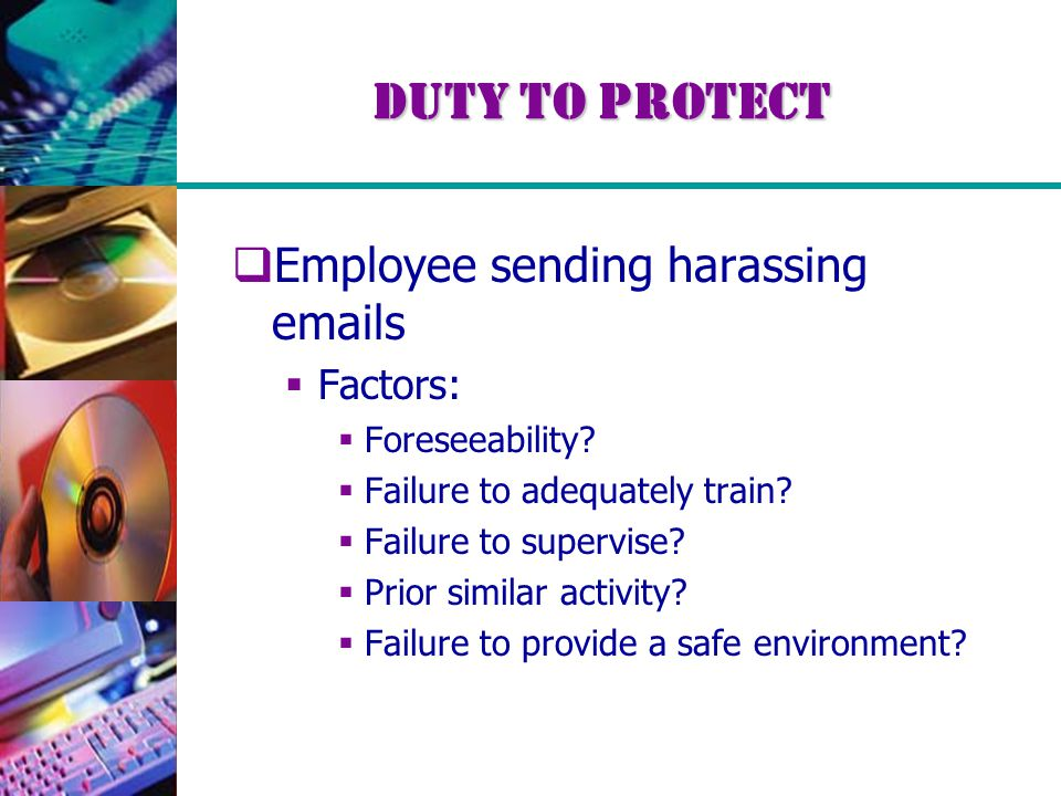 Duty to Protect  Employee sending harassing emails  Factors:  Foreseeability?  Failure to adequately train?  Failure to supervise?  Prior simila