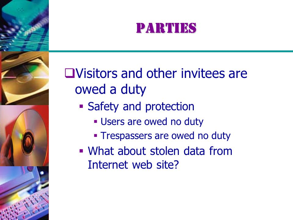 Parties  Visitors and other invitees are owed a duty  Safety and protection  Users are owed no duty  Trespassers are owed no duty  What about stolen data from Internet web site