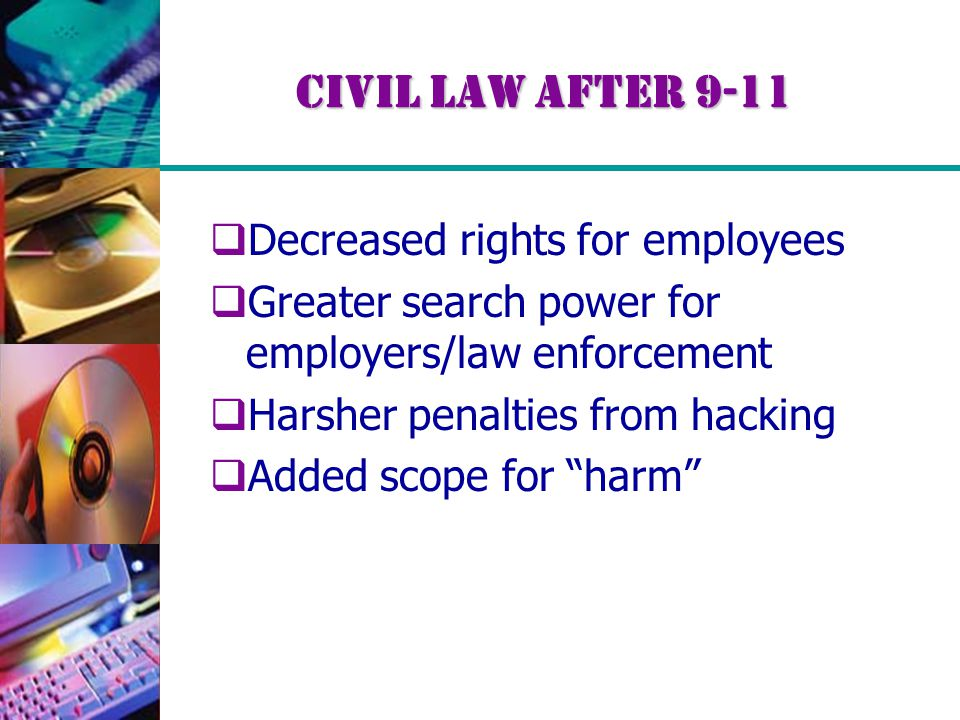 Civil Law After 9-11  Decreased rights for employees  Greater search power for employers/law enforcement  Harsher penalties from hacking  Added sc