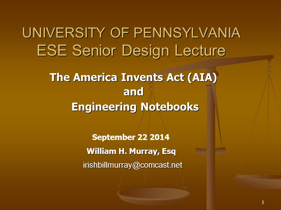 1 UNIVERSITY OF PENNSYLVANIA ESE Senior Design Lecture The America Invents Act (AIA) and Engineering Notebooks Engineering Notebooks September 22 2014 William H.