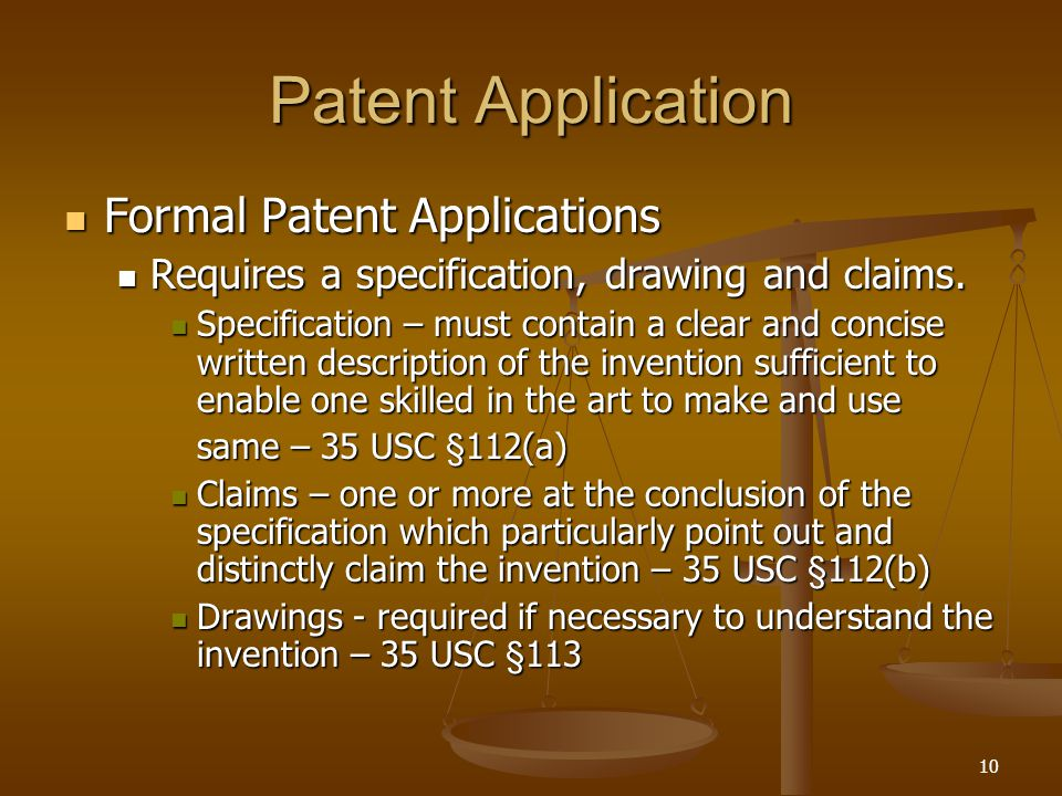 10 Patent Application Formal Patent Applications Formal Patent Applications Requires a specification, drawing and claims. Requires a specification, dr