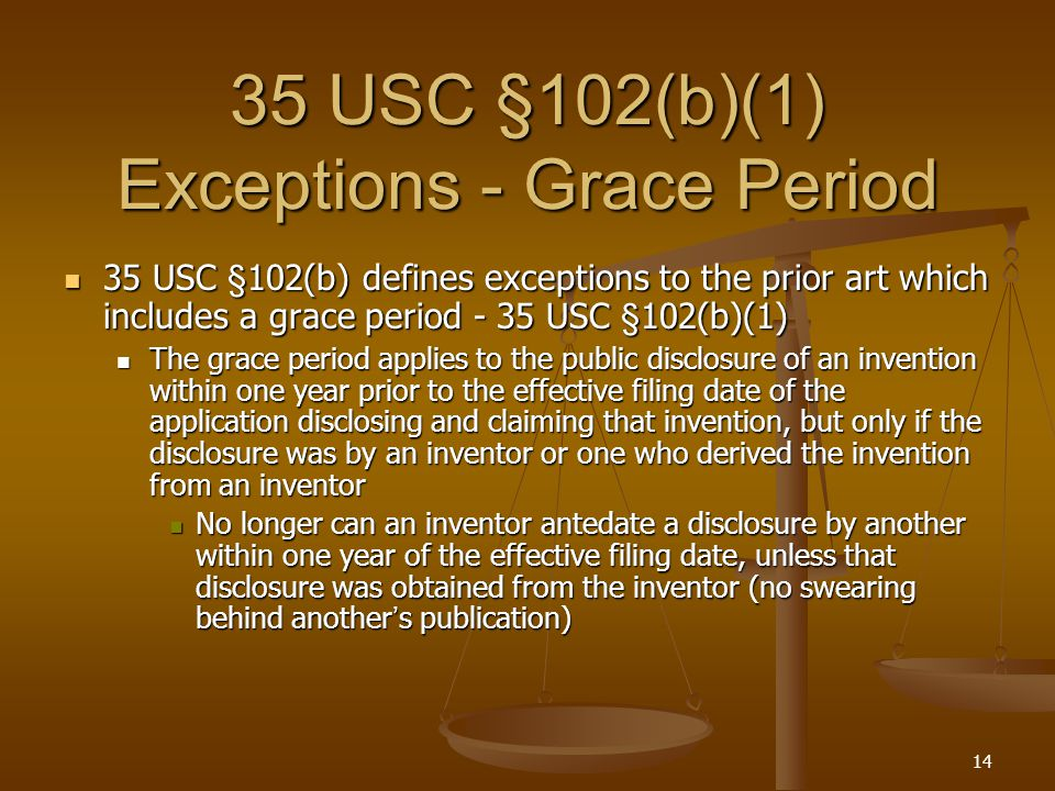 14 35 USC §102(b)(1) Exceptions - Grace Period 35 USC §102(b)(1) Exceptions - Grace Period 35 USC §102(b) defines exceptions to the prior art which includes a grace period - 35 USC §102(b)(1) 35 USC §102(b) defines exceptions to the prior art which includes a grace period - 35 USC §102(b)(1) The grace period applies to the public disclosure of an invention within one year prior to the effective filing date of the application disclosing and claiming that invention, but only if the disclosure was by an inventor or one who derived the invention from an inventor The grace period applies to the public disclosure of an invention within one year prior to the effective filing date of the application disclosing and claiming that invention, but only if the disclosure was by an inventor or one who derived the invention from an inventor No longer can an inventor antedate a disclosure by another within one year of the effective filing date, unless that disclosure was obtained from the inventor (no swearing behind another ' s publication) No longer can an inventor antedate a disclosure by another within one year of the effective filing date, unless that disclosure was obtained from the inventor (no swearing behind another ' s publication)