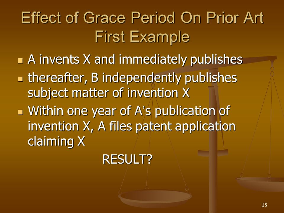 15 Effect of Grace Period On Prior Art First Example A invents X and immediately publishes A invents X and immediately publishes thereafter, B independently publishes subject matter of invention X thereafter, B independently publishes subject matter of invention X Within one year of A ' s publication of invention X, A files patent application claiming X Within one year of A ' s publication of invention X, A files patent application claiming XRESULT?