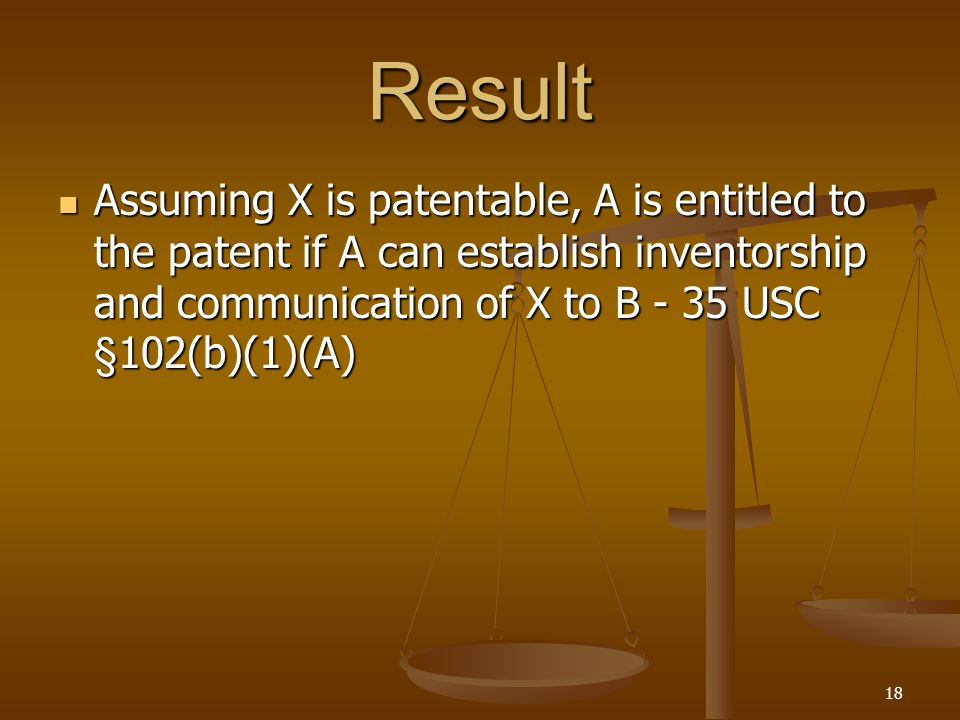 18 Result Assuming X is patentable, A is entitled to the patent if A can establish inventorship and communication of X to B - 35 USC §102(b)(1)(A) Assuming X is patentable, A is entitled to the patent if A can establish inventorship and communication of X to B - 35 USC §102(b)(1)(A)