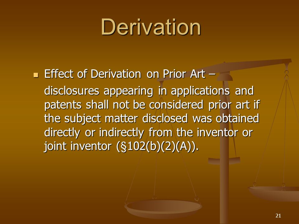 21 Derivation Effect of Derivation on Prior Art – Effect of Derivation on Prior Art – disclosures appearing in applications and patents shall not be considered prior art if the subject matter disclosed was obtained directly or indirectly from the inventor or joint inventor (§102(b)(2)(A)).