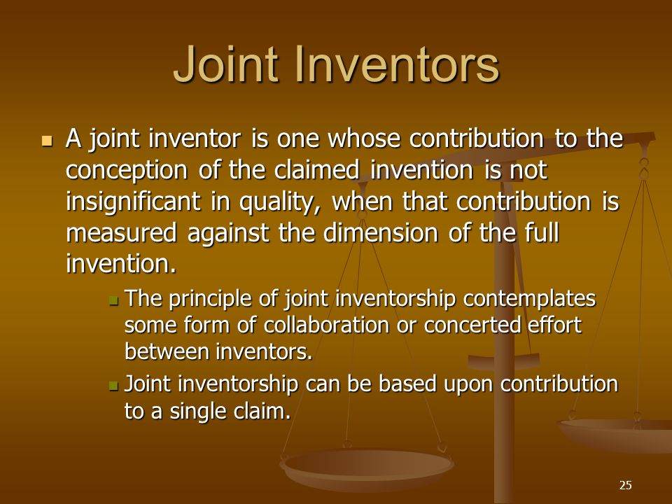 25 Joint Inventors A joint inventor is one whose contribution to the conception of the claimed invention is not insignificant in quality, when that contribution is measured against the dimension of the full invention.