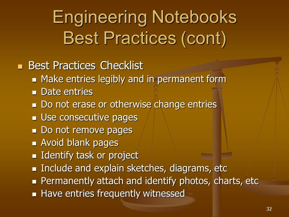 32 Engineering Notebooks Best Practices (cont) Best Practices Checklist Best Practices Checklist Make entries legibly and in permanent form Make entries legibly and in permanent form Date entries Date entries Do not erase or otherwise change entries Do not erase or otherwise change entries Use consecutive pages Use consecutive pages Do not remove pages Do not remove pages Avoid blank pages Avoid blank pages Identify task or project Identify task or project Include and explain sketches, diagrams, etc Include and explain sketches, diagrams, etc Permanently attach and identify photos, charts, etc Permanently attach and identify photos, charts, etc Have entries frequently witnessed Have entries frequently witnessed
