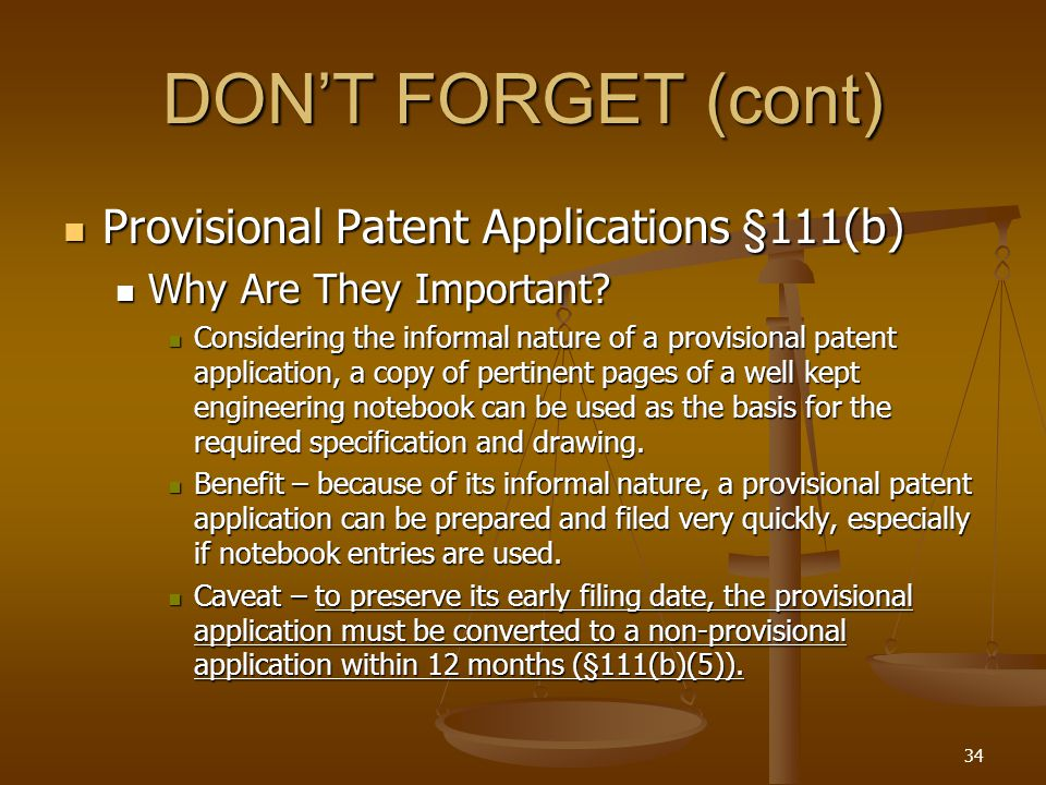 34 DON'T FORGET (cont) Provisional Patent Applications §111(b) Provisional Patent Applications §111(b) Why Are They Important.