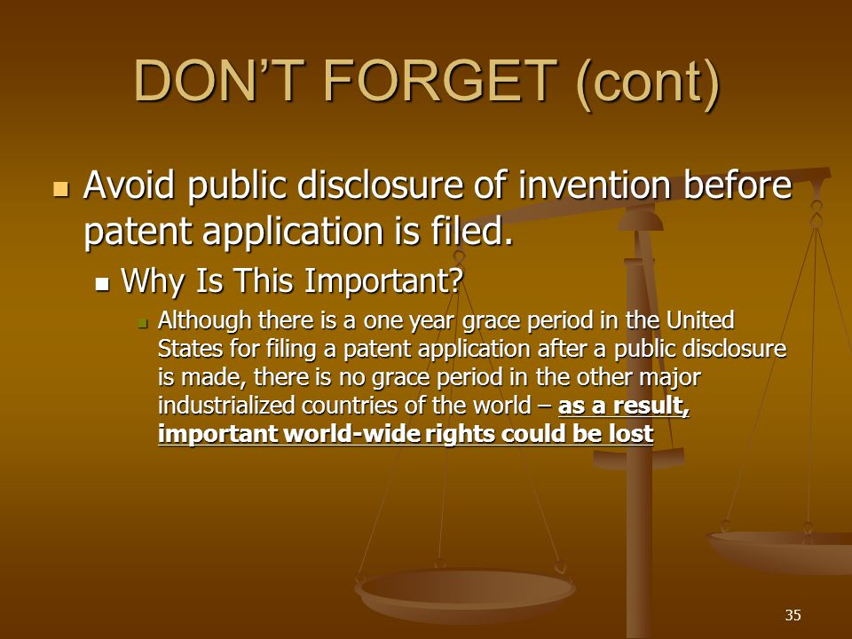 35 DON'T FORGET (cont) Avoid public disclosure of invention before patent application is filed.