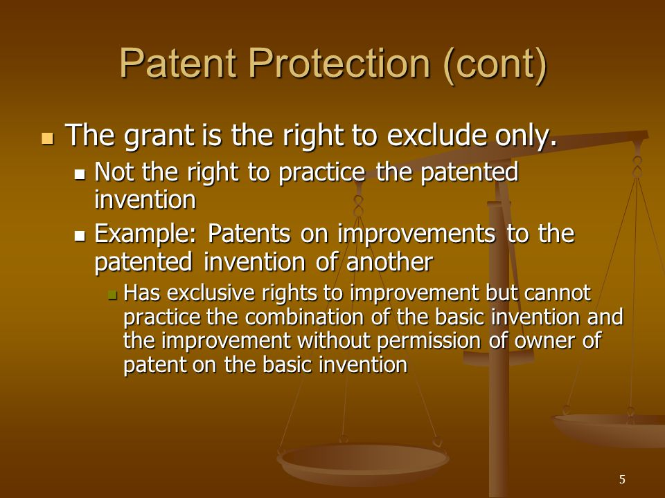 5 Patent Protection (cont) The grant is the right to exclude only.