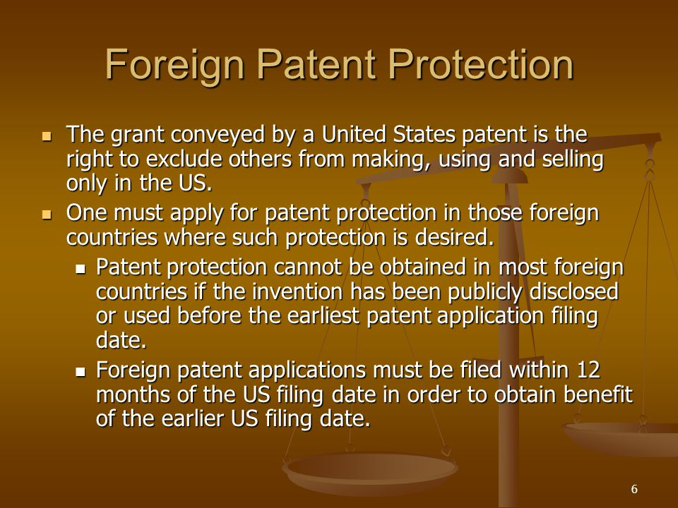6 Foreign Patent Protection The grant conveyed by a United States patent is the right to exclude others from making, using and selling only in the US.