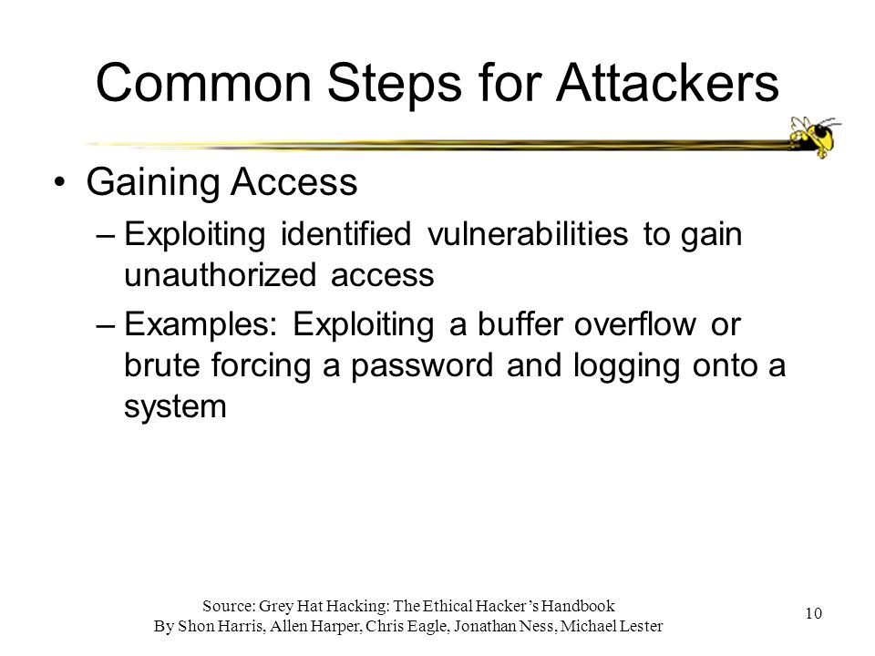 Source: Grey Hat Hacking: The Ethical Hacker's Handbook By Shon Harris, Allen Harper, Chris Eagle, Jonathan Ness, Michael Lester 10 Common Steps for Attackers Gaining Access –Exploiting identified vulnerabilities to gain unauthorized access –Examples: Exploiting a buffer overflow or brute forcing a password and logging onto a system