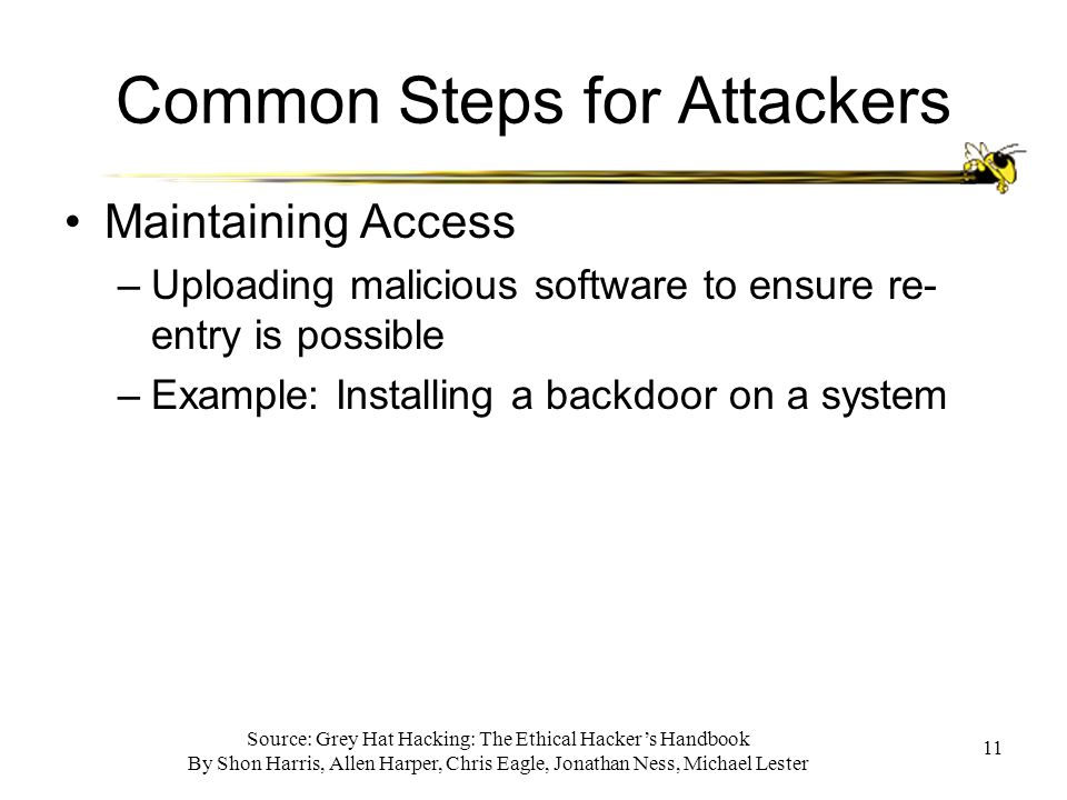 Source: Grey Hat Hacking: The Ethical Hacker's Handbook By Shon Harris, Allen Harper, Chris Eagle, Jonathan Ness, Michael Lester 11 Common Steps for Attackers Maintaining Access –Uploading malicious software to ensure re- entry is possible –Example: Installing a backdoor on a system