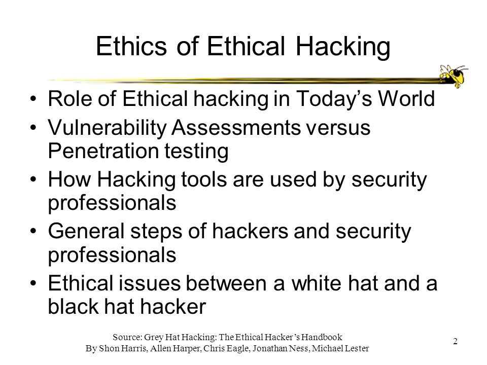 Source: Grey Hat Hacking: The Ethical Hacker's Handbook By Shon Harris, Allen Harper, Chris Eagle, Jonathan Ness, Michael Lester 2 Ethics of Ethical Hacking Role of Ethical hacking in Today's World Vulnerability Assessments versus Penetration testing How Hacking tools are used by security professionals General steps of hackers and security professionals Ethical issues between a white hat and a black hat hacker