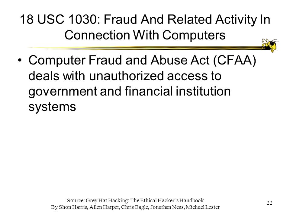 Source: Grey Hat Hacking: The Ethical Hacker's Handbook By Shon Harris, Allen Harper, Chris Eagle, Jonathan Ness, Michael Lester 22 18 USC 1030: Fraud And Related Activity In Connection With Computers Computer Fraud and Abuse Act (CFAA) deals with unauthorized access to government and financial institution systems