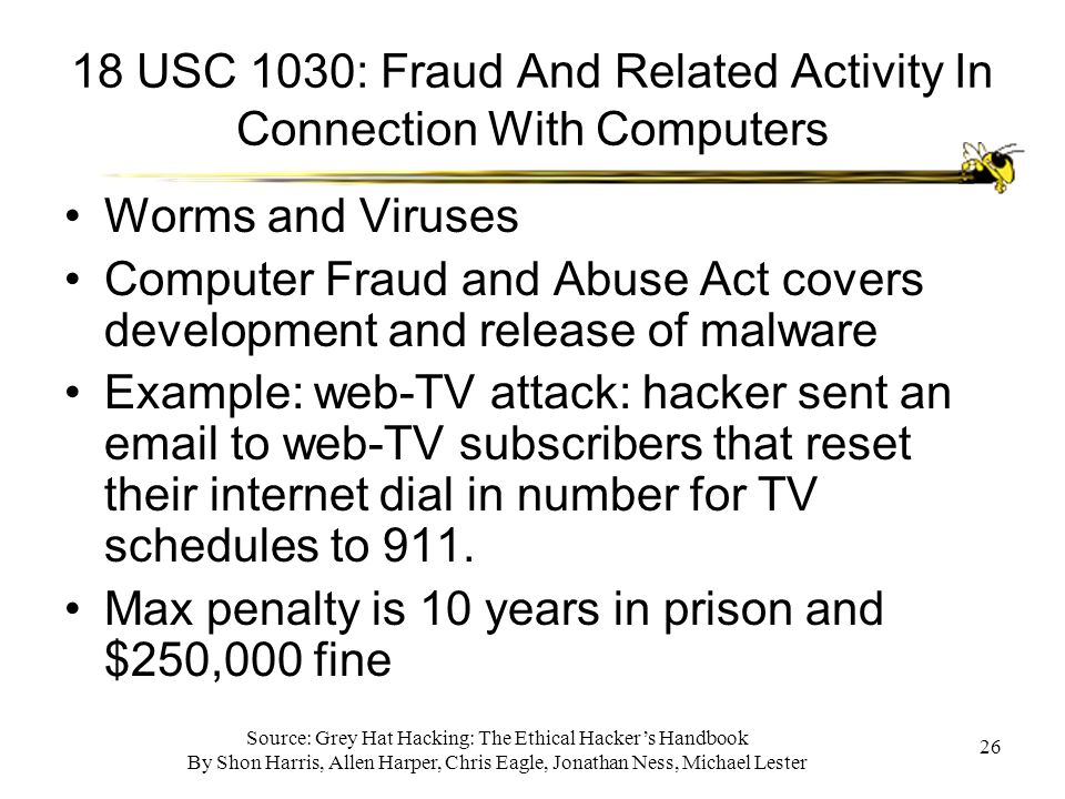 Source: Grey Hat Hacking: The Ethical Hacker's Handbook By Shon Harris, Allen Harper, Chris Eagle, Jonathan Ness, Michael Lester 26 18 USC 1030: Fraud And Related Activity In Connection With Computers Worms and Viruses Computer Fraud and Abuse Act covers development and release of malware Example: web-TV attack: hacker sent an email to web-TV subscribers that reset their internet dial in number for TV schedules to 911.