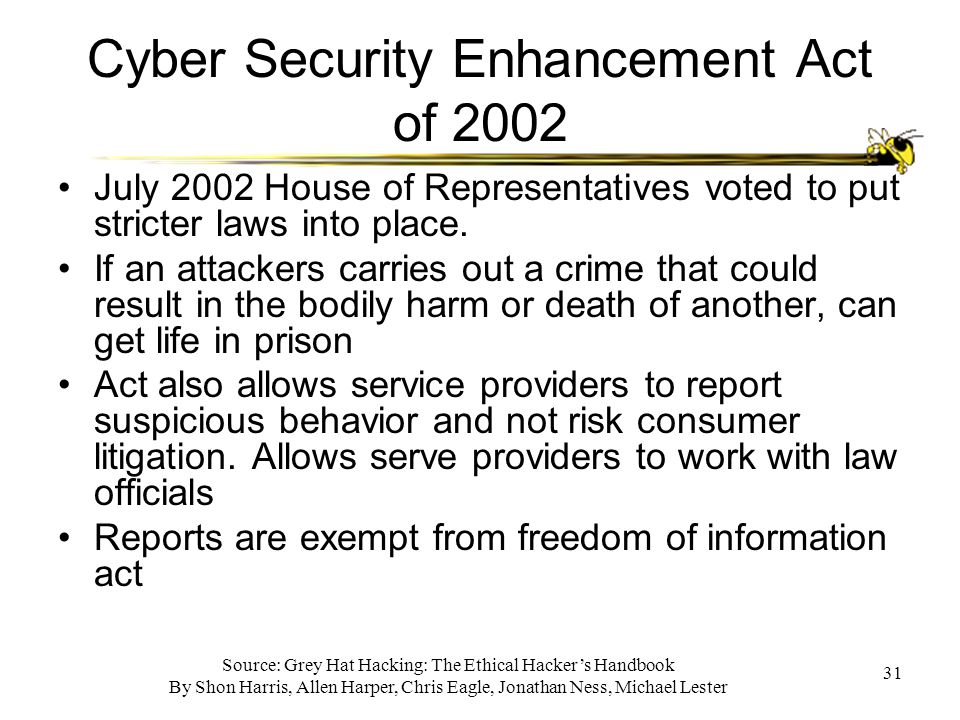 Source: Grey Hat Hacking: The Ethical Hacker's Handbook By Shon Harris, Allen Harper, Chris Eagle, Jonathan Ness, Michael Lester 31 Cyber Security Enhancement Act of 2002 July 2002 House of Representatives voted to put stricter laws into place.