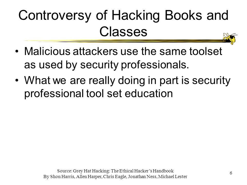 Source: Grey Hat Hacking: The Ethical Hacker's Handbook By Shon Harris, Allen Harper, Chris Eagle, Jonathan Ness, Michael Lester 6 Controversy of Hacking Books and Classes Malicious attackers use the same toolset as used by security professionals.