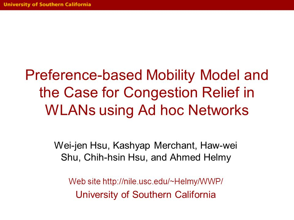 Preference-based Mobility Model and the Case for Congestion Relief in WLANs using Ad hoc Networks Wei-jen Hsu, Kashyap Merchant, Haw-wei Shu, Chih-hsin Hsu, and Ahmed Helmy Web site http://nile.usc.edu/~Helmy/WWP/ University of Southern California