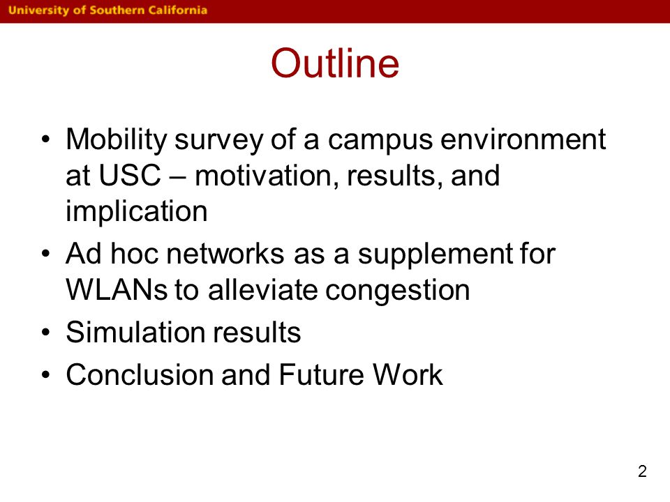 Outline Mobility survey of a campus environment at USC – motivation, results, and implication Ad hoc networks as a supplement for WLANs to alleviate congestion Simulation results Conclusion and Future Work 2