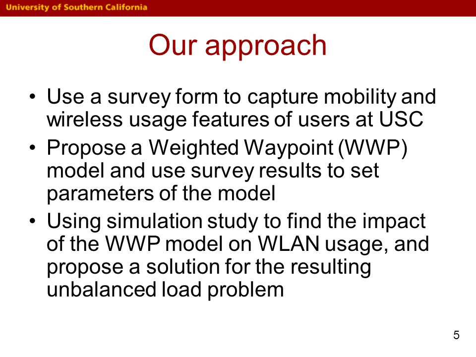 Our approach Use a survey form to capture mobility and wireless usage features of users at USC Propose a Weighted Waypoint (WWP) model and use survey results to set parameters of the model Using simulation study to find the impact of the WWP model on WLAN usage, and propose a solution for the resulting unbalanced load problem 5