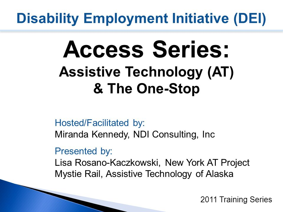 Disability Employment Initiative (DEI) Access Series: Assistive Technology (AT) & The One-Stop 2011 Training Series Hosted/Facilitated by: Miranda Kennedy, NDI Consulting, Inc Presented by: Lisa Rosano-Kaczkowski, New York AT Project Mystie Rail, Assistive Technology of Alaska