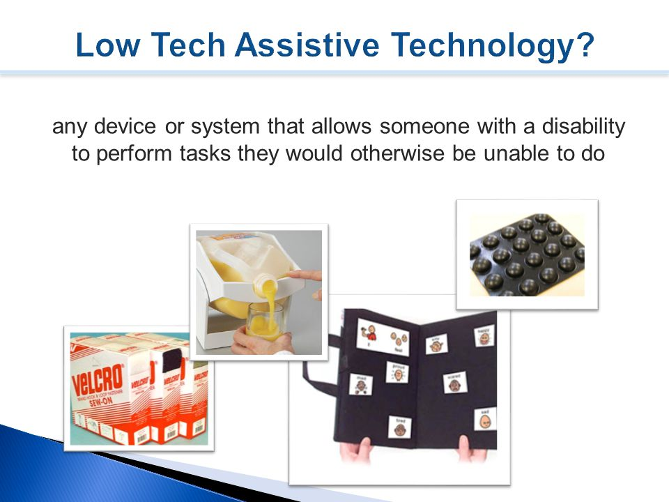 any device or system that allows someone with a disability to perform tasks they would otherwise be unable to do