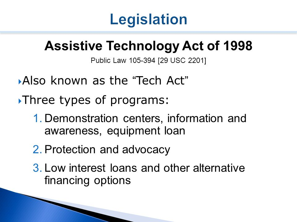 Assistive Technology Act of 1998 Public Law 105-394 [29 USC 2201]  Also known as the Tech Act  Three types of programs: 1.Demonstration centers, information and awareness, equipment loan 2.Protection and advocacy 3.Low interest loans and other alternative financing options