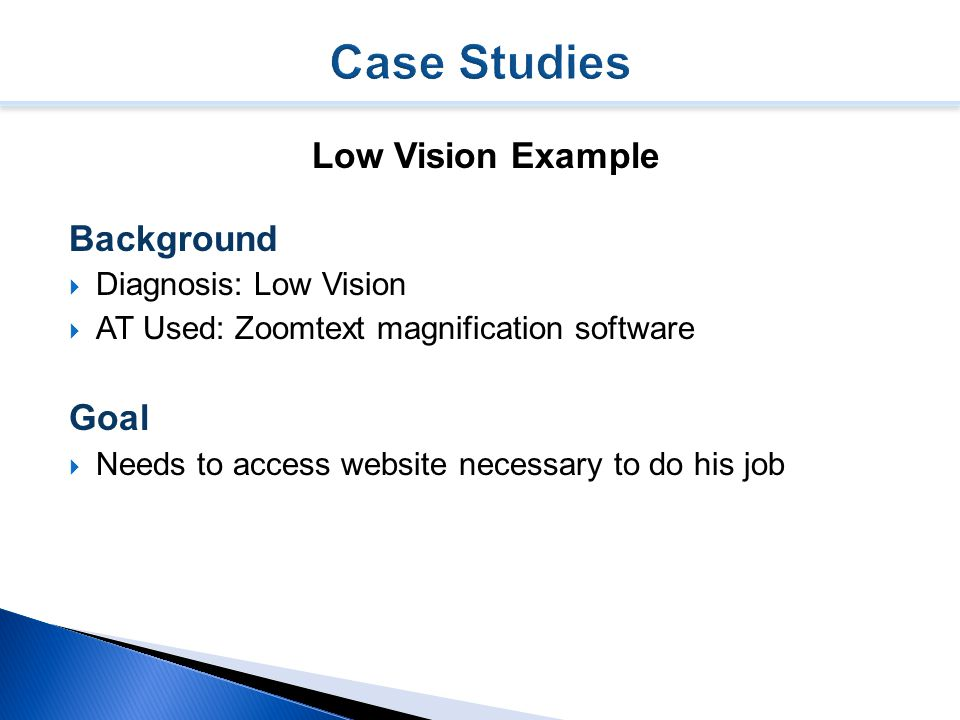 Low Vision Example Background  Diagnosis: Low Vision  AT Used: Zoomtext magnification software Goal  Needs to access website necessary to do his job