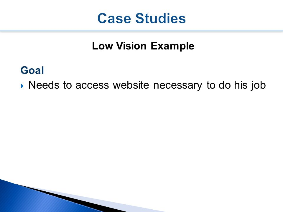 Low Vision Example Goal  Needs to access website necessary to do his job