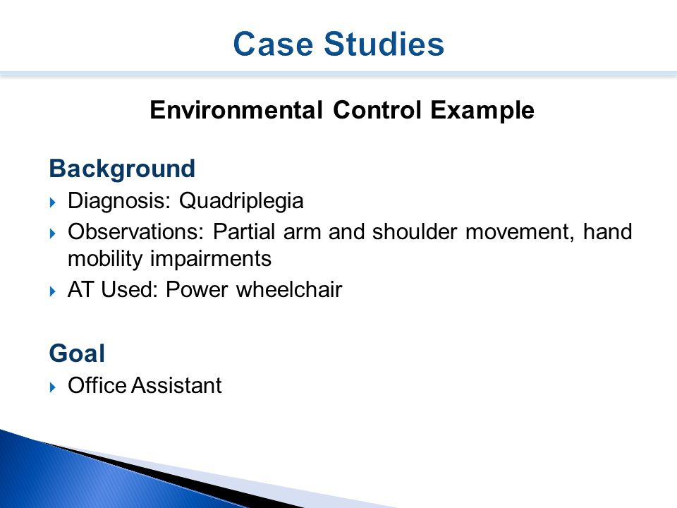 Environmental Control Example Background  Diagnosis: Quadriplegia  Observations: Partial arm and shoulder movement, hand mobility impairments  AT Used: Power wheelchair Goal  Office Assistant