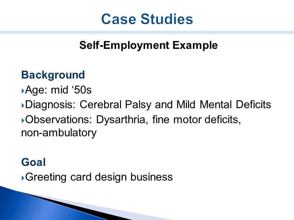 Self-Employment Example Background  Age: mid '50s  Diagnosis: Cerebral Palsy and Mild Mental Deficits  Observations: Dysarthria, fine motor deficits, non-ambulatory Goal  Greeting card design business