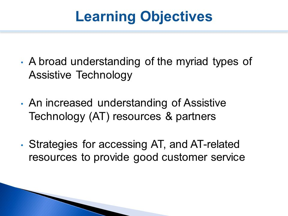 Learning Objectives A broad understanding of the myriad types of Assistive Technology An increased understanding of Assistive Technology (AT) resources & partners Strategies for accessing AT, and AT-related resources to provide good customer service