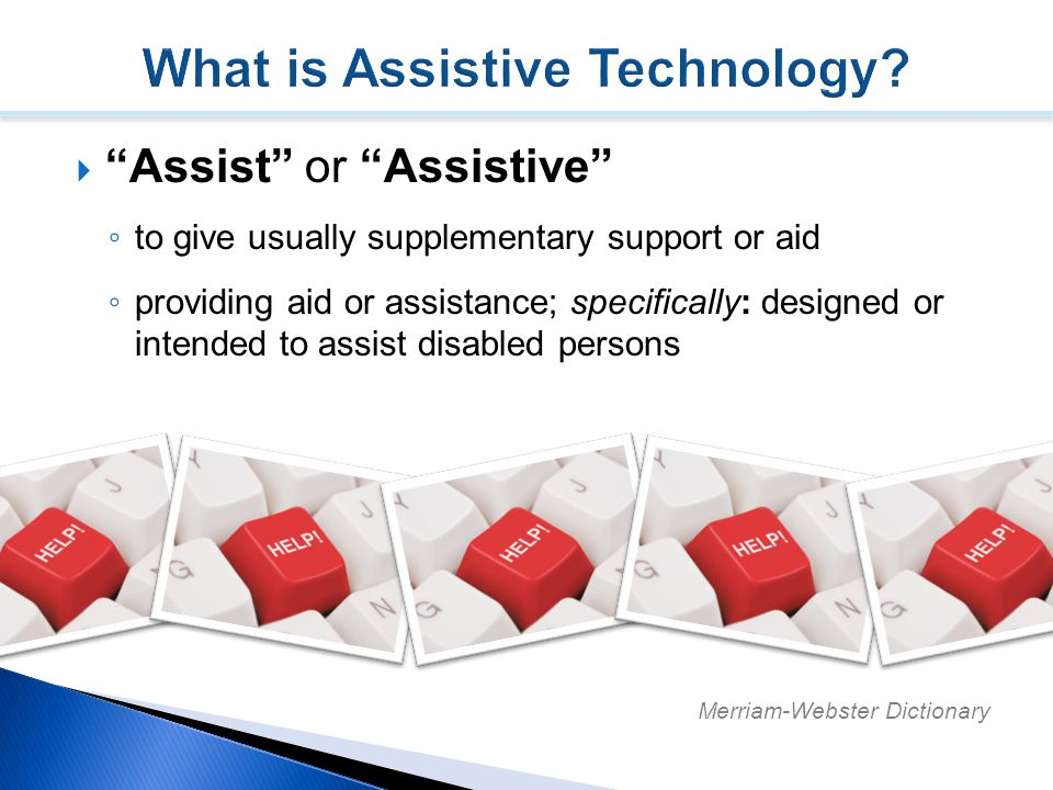  Assist or Assistive ◦ to give usually supplementary support or aid ◦ providing aid or assistance; specifically: designed or intended to assist disabled persons Merriam-Webster Dictionary