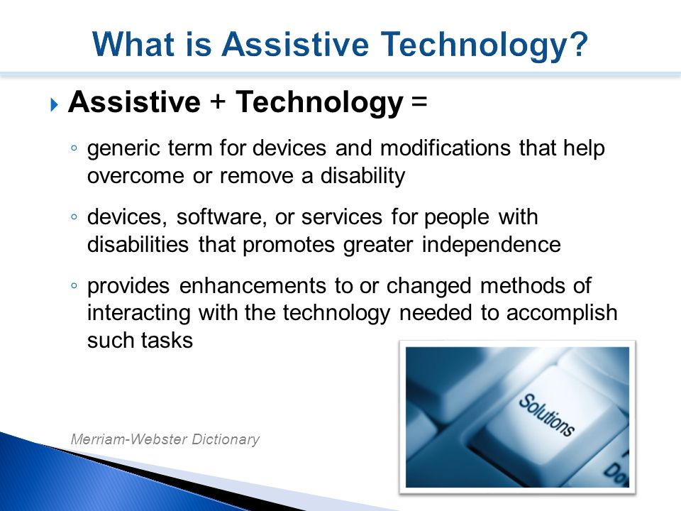  Assistive + Technology = ◦ generic term for devices and modifications that help overcome or remove a disability ◦ devices, software, or services for people with disabilities that promotes greater independence ◦ provides enhancements to or changed methods of interacting with the technology needed to accomplish such tasks Merriam-Webster Dictionary