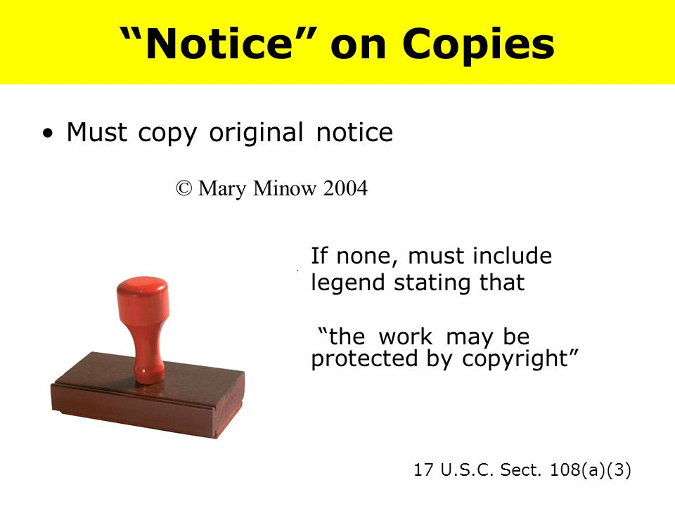 Notice on Copies Must copy original notice © Mary Minow 2004 If none, must include legend stating that the work may be protected by copyright 17 U.S.C.