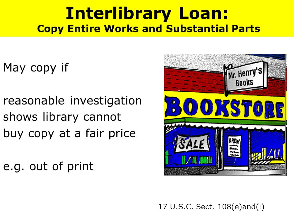 Interlibrary Loan: Copy Entire Works and Substantial Parts May copy if reasonable investigation shows library cannot buy copy at a fair price e.g.