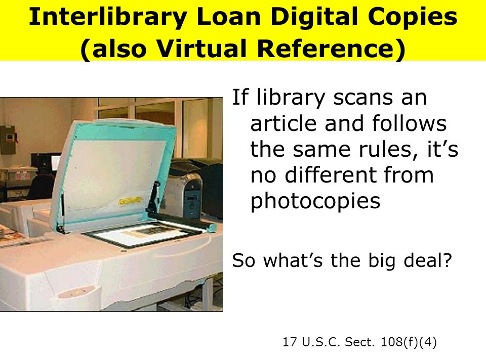 Interlibrary Loan Digital Copies (also Virtual Reference) If library scans an article and follows the same rules, it's no different from photocopies So what's the big deal.