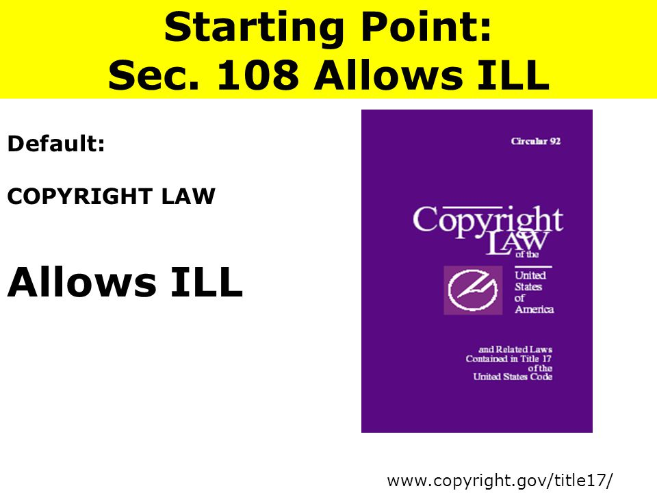Default: COPYRIGHT LAW Allows ILL Starting Point: Sec. 108 Allows ILL www.copyright.gov/title17/