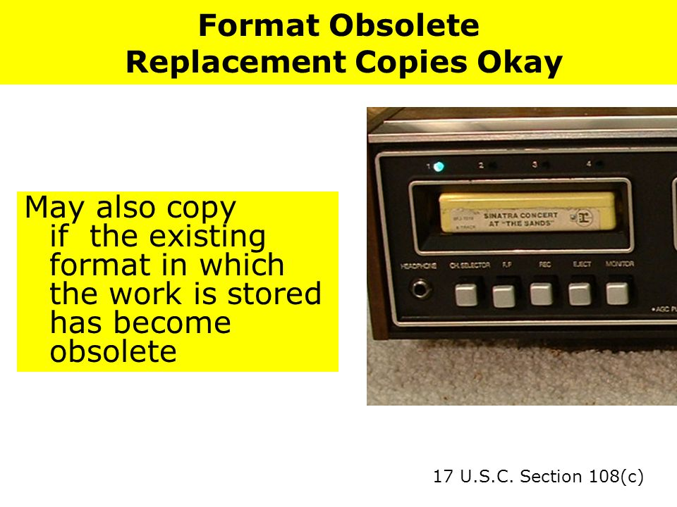 Format Obsolete Replacement Copies Okay May also copy if the existing format in which the work is stored has become obsolete 17 U.S.C.