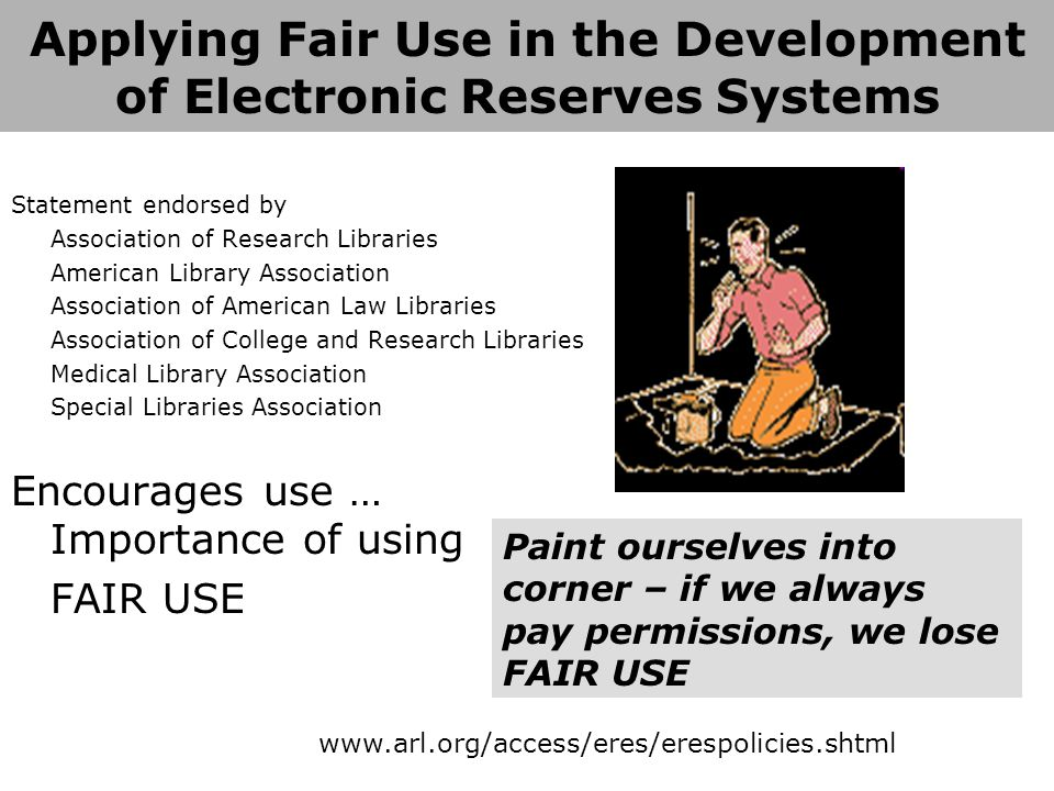 Applying Fair Use in the Development of Electronic Reserves Systems Statement endorsed by Association of Research Libraries American Library Association Association of American Law Libraries Association of College and Research Libraries Medical Library Association Special Libraries Association Encourages use … Importance of using FAIR USE www.arl.org/access/eres/erespolicies.shtml Paint ourselves into corner – if we always pay permissions, we lose FAIR USE