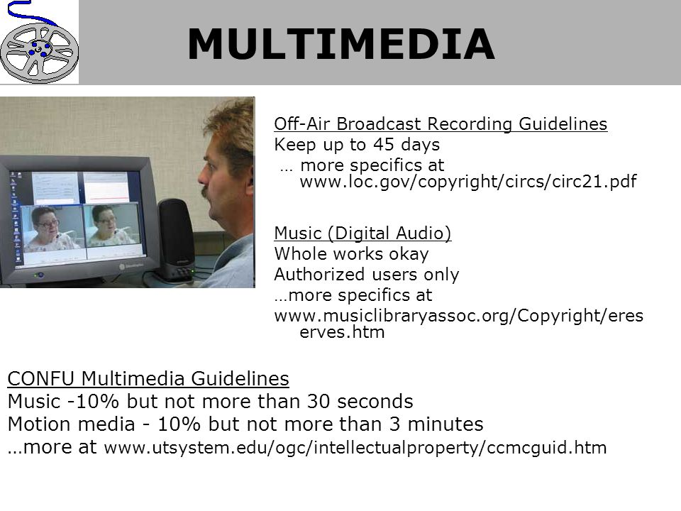 MULTIMEDIA Off-Air Broadcast Recording Guidelines Keep up to 45 days … more specifics at www.loc.gov/copyright/circs/circ21.pdf Music (Digital Audio) Whole works okay Authorized users only …more specifics at www.musiclibraryassoc.org/Copyright/eres erves.htm CONFU Multimedia Guidelines Music -10% but not more than 30 seconds Motion media - 10% but not more than 3 minutes …more at www.utsystem.edu/ogc/intellectualproperty/ccmcguid.htm