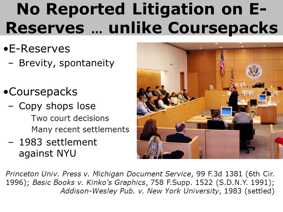 E-Reserves –Brevity, spontaneity Coursepacks –Copy shops lose Two court decisions Many recent settlements –1983 settlement against NYU No Reported Litigation on E- Reserves...
