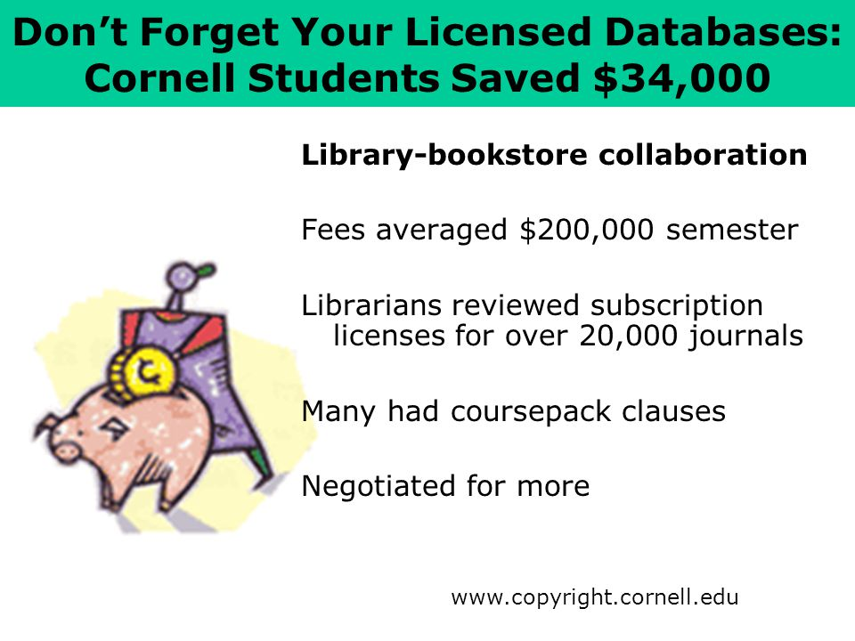 Don't Forget Your Licensed Databases: Cornell Students Saved $34,000 www.copyright.cornell.edu Library-bookstore collaboration Fees averaged $200,000 semester Librarians reviewed subscription licenses for over 20,000 journals Many had coursepack clauses Negotiated for more
