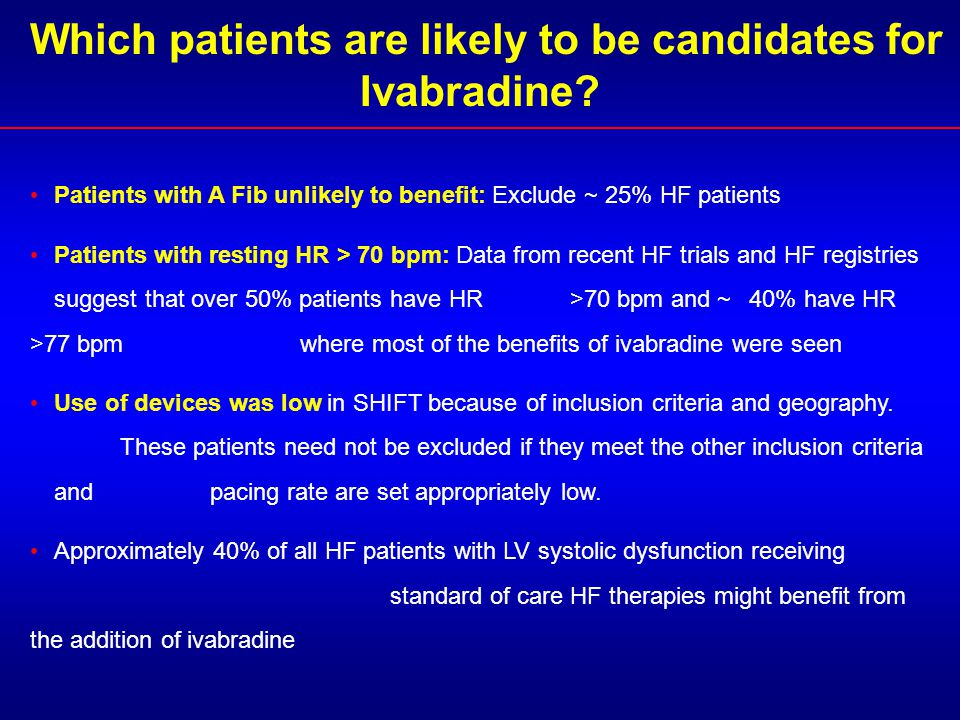 Which patients are likely to be candidates for Ivabradine? Patients with A Fib unlikely to benefit: Exclude ~ 25% HF patients Patients with resting HR