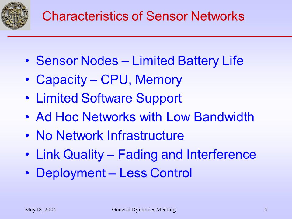 May18, 2004General Dynamics Meeting5 Characteristics of Sensor Networks Sensor Nodes – Limited Battery Life Capacity – CPU, Memory Limited Software Support Ad Hoc Networks with Low Bandwidth No Network Infrastructure Link Quality – Fading and Interference Deployment – Less Control
