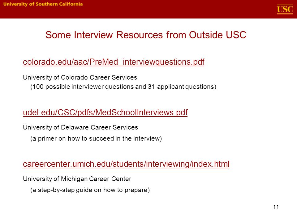 11 Some Interview Resources from Outside USC colorado.edu/aac/PreMed_interviewquestions.pdf University of Colorado Career Services (100 possible interviewer questions and 31 applicant questions) udel.edu/CSC/pdfs/MedSchoolInterviews.pdf University of Delaware Career Services (a primer on how to succeed in the interview) careercenter.umich.edu/students/interviewing/index.html University of Michigan Career Center (a step-by-step guide on how to prepare)